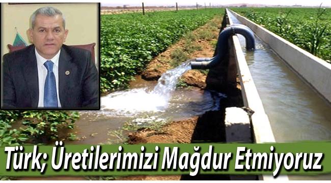 Türk; Üreticilerimizi Mağdur Etmiyoruz