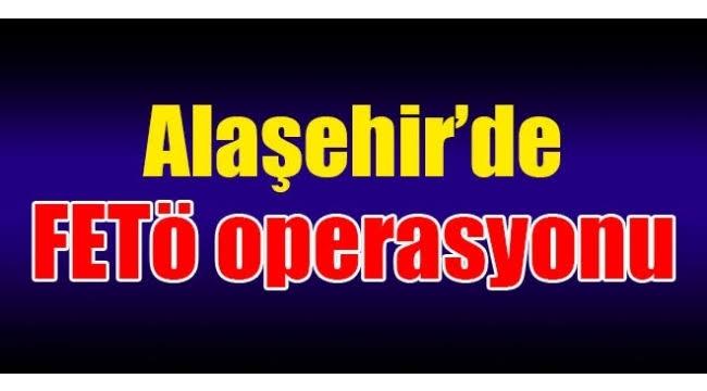 Alaşehir'de FETÖ Operasyonu!